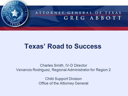 Texas' Road to Success Charles Smith, IV-D Director Venancio Rodriguez, Regional Administrator for Region 2 Child Support Division Office of the Attorney.