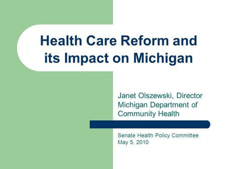 Health Care Reform and its Impact on Michigan Janet Olszewski, Director Michigan Department of Community Health Senate Health Policy Committee May 5, 2010.