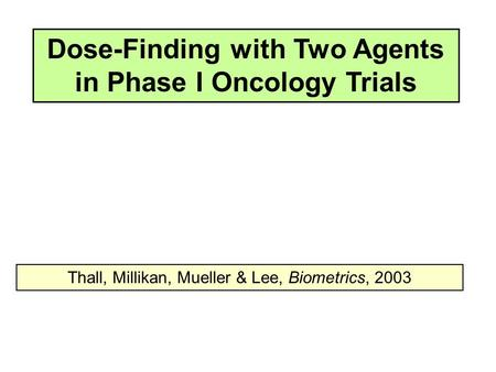Dose-Finding with Two Agents in Phase I Oncology Trials Thall, Millikan, Mueller & Lee, Biometrics, 2003.