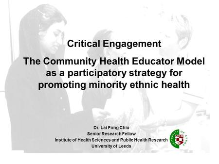 Dr. Lai Fong Chiu Senior Research Fellow Institute of Health Sciences and Public Health Research University of Leeds Critical Engagement The Community.