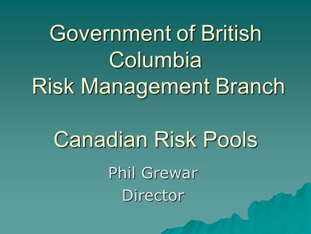 Government of British Columbia Risk Management Branch Canadian Risk Pools Phil Grewar Director.