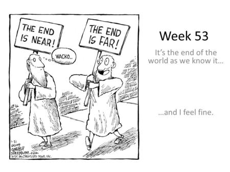 Week 53 It's the end of the world as we know it… …and I feel fine.