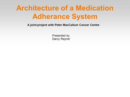 Architecture of a Medication Adherance System Presented by Darcy Rayner A joint project with Peter MacCallum Cancer Centre.
