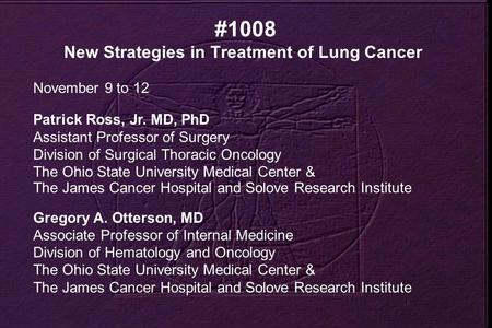 #1008 New Strategies in Treatment of Lung Cancer November 9 to 12 Patrick Ross, Jr. MD, PhD Assistant Professor of Surgery Division of Surgical Thoracic.