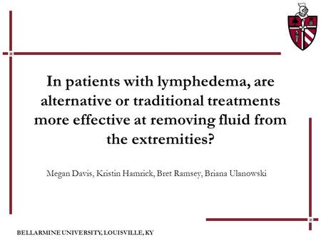 BELLARMINE UNIVERSITY, LOUISVILLE, KY In patients with lymphedema, are alternative or traditional treatments more effective at removing fluid from the.