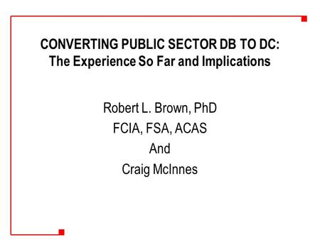 CONVERTING PUBLIC SECTOR DB TO DC: The Experience So Far and Implications Robert L. Brown, PhD FCIA, FSA, ACAS And Craig McInnes.