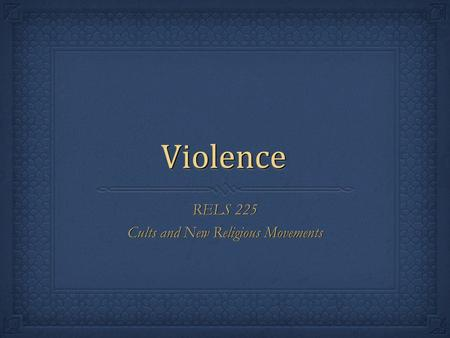 ViolenceViolence RELS 225 Cults and New Religious Movements RELS 225 Cults and New Religious Movements.