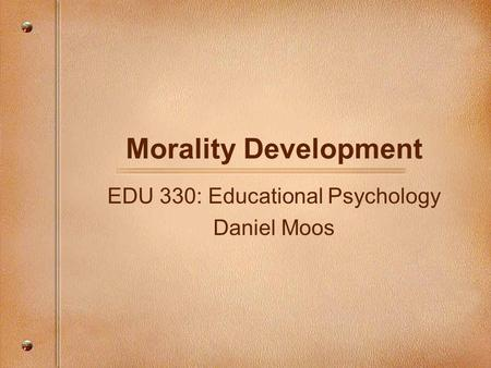Morality Development EDU 330: Educational Psychology Daniel Moos.