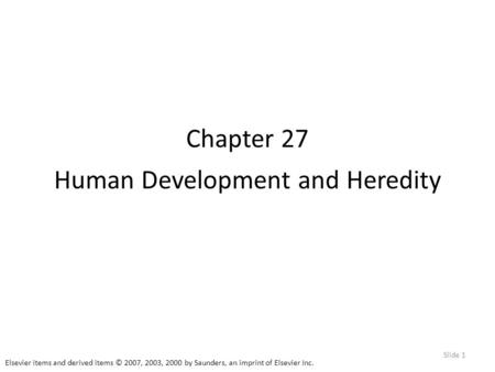 Elsevier items and derived items © 2007, 2003, 2000 by Saunders, an imprint of Elsevier Inc. Slide 1 Chapter 27 Human Development and Heredity.