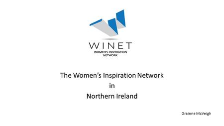 WINET The Women's Inspiration Network in Northern Ireland Grainne McVeigh.