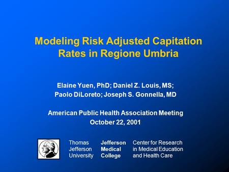 Modeling Risk Adjusted Capitation Rates in Regione Umbria Elaine Yuen, PhD; Daniel Z. Louis, MS; Paolo DiLoreto; Joseph S. Gonnella, MD American Public.