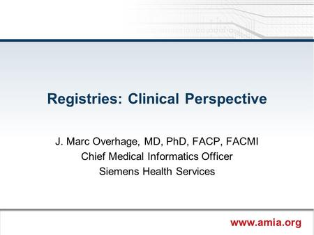 Www.amia.org Registries: Clinical Perspective J. Marc Overhage, MD, PhD, FACP, FACMI Chief Medical Informatics Officer Siemens Health Services.