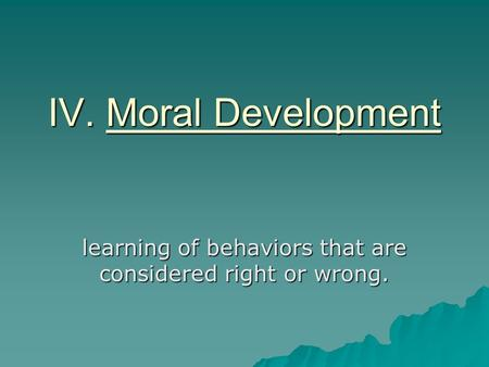 IV. Moral Development learning of behaviors that are considered right or wrong.