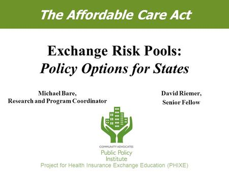 "Michael Bare and David R. Riemer, ""Exchange Risk Pools: Policy Options for States"" 1 The Affordable Care Act David Riemer, Senior Fellow Exchange Risk."