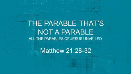 THE PARABLE THAT'S NOT A PARABLE Matthew 21:28-32 ALL THE PARABLES OF JESUS UNVEILED.