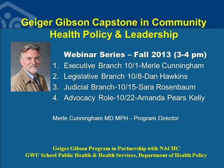 Geiger Gibson Capstone in Community Health Policy & Leadership Webinar Series – Fall 2013 (3-4 pm) 1.Executive Branch 10/1-Merle Cunningham 2.Legislative.