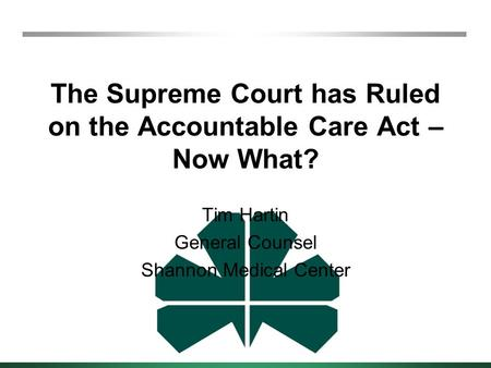The Supreme Court has Ruled on the Accountable Care Act – Now What? Tim Hartin General Counsel Shannon Medical Center.