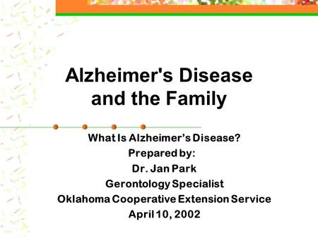 Alzheimer's Disease and the Family What Is Alzheimer's Disease? Prepared by: Dr. Jan Park Gerontology Specialist Oklahoma Cooperative Extension Service.