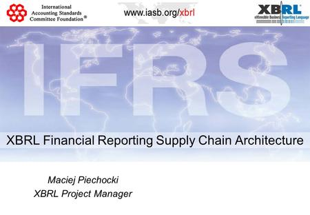 XBRL Financial Reporting Supply Chain Architecture Maciej Piechocki XBRL Project Manager.