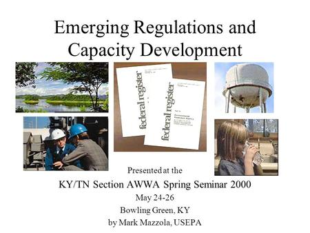Emerging Regulations and Capacity Development Presented at the KY/TN Section AWWA Spring Seminar 2000 May 24-26 Bowling Green, KY by Mark Mazzola, USEPA.