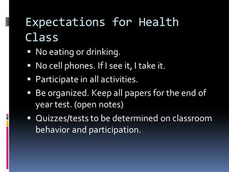 Expectations for Health Class  No eating or drinking.  No cell phones. If I see it, I take it.  Participate in all activities.  Be organized. Keep.