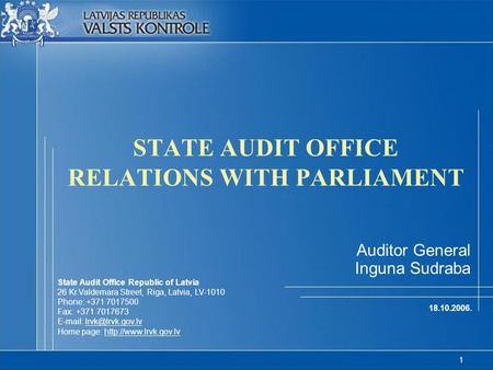 1 STATE AUDIT OFFICE RELATIONS WITH PARLIAMENT 18.10.2006. Auditor General Inguna Sudraba State Audit Office Republic of Latvia 26 Kr.Valdemara Street,