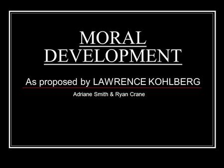 MORAL DEVELOPMENT As proposed by LAWRENCE KOHLBERG Adriane Smith & Ryan Crane.