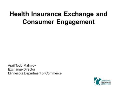 Health Insurance Exchange and Consumer Engagement April Todd-Malmlov Exchange Director Minnesota Department of Commerce.