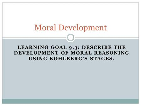 Moral Development Learning Goal 9.3: Describe the development of moral reasoning using Kohlberg's stages.