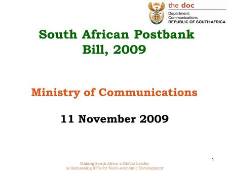 Making South Africa a Global Leader in Harnessing ICTs for Socio-economic Development South African Postbank Bill, 2009 Ministry of Communications 11 November.