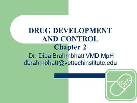 Dr. Dipa Brahmbhatt VMD MpH DRUG DEVELOPMENT AND CONTROL Chapter 2 Dr. Dipa Brahmbhatt VMD MpH