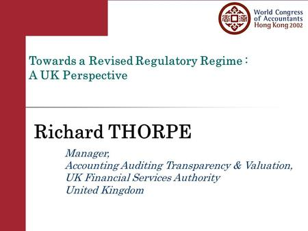Towards a Revised Regulatory Regime : A UK Perspective Richard THORPE Manager, Accounting Auditing Transparency & Valuation, UK Financial Services Authority.