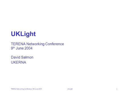 TERENA Networking Conference - 9th June 2004UKLight1 UKLight TERENA Networking Conference 9 th June 2004 David Salmon UKERNA.