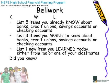 NEFE High School Financial Planning Program Unit 5 – Your Money: Keeping it Safe and Secure Bellwork K WL List 5 items you already KNOW about banks, credit.
