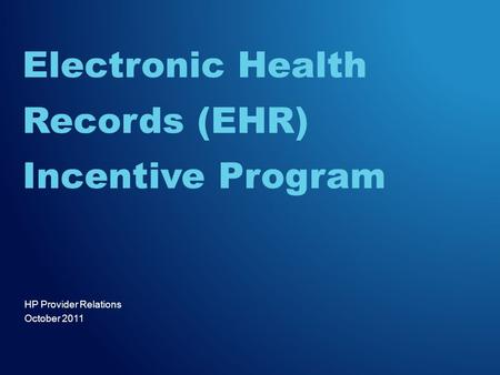 HP Provider Relations October 2011 Electronic Health Records (EHR) Incentive Program.