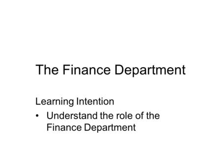 The Finance Department Learning Intention Understand the role of the Finance Department.