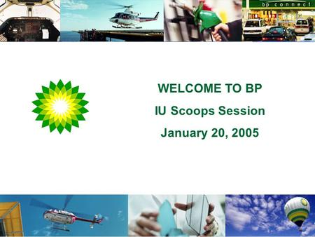 WELCOME TO BP IU Scoops Session January 20, 2005.