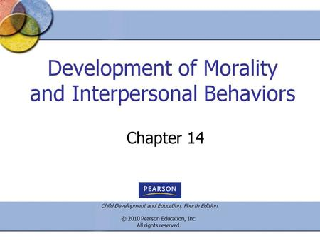 Child Development and Education, Fourth Edition © 2010 Pearson Education, Inc. All rights reserved. Development of Morality and Interpersonal Behaviors.