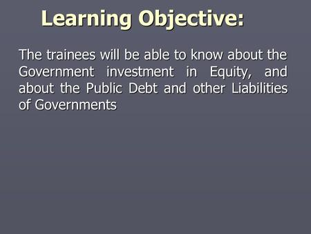 Learning Objective: The trainees will be able to know about the Government investment in <strong>Equity</strong>, and about the Public Debt and other Liabilities of Governments.