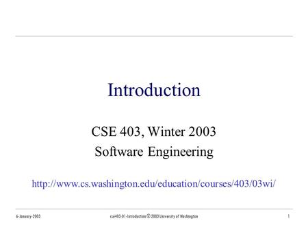 6-January-2003cse403-01-Introduction © 2003 University of Washington1 Introduction CSE 403, Winter 2003 Software Engineering