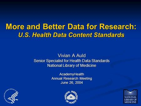More and Better Data for Research: U.S. Health Data Content Standards Vivian A Auld Senior Specialist for Health Data Standards National Library of Medicine.