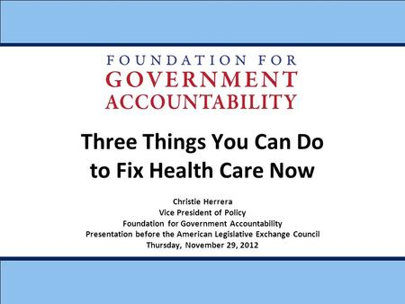 Three Things You Can Do to Fix Health Care Now Christie Herrera Vice President of Policy Foundation for Government Accountability Presentation before the.