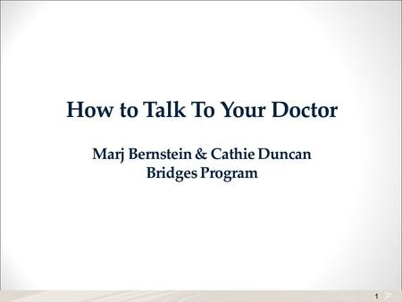 1 How to Talk To Your Doctor Marj Bernstein & Cathie Duncan Bridges Program.