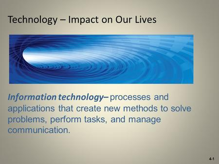 4-1 Technology – Impact on Our Lives Information technology– processes and applications that create new methods to solve problems, perform tasks, and manage.