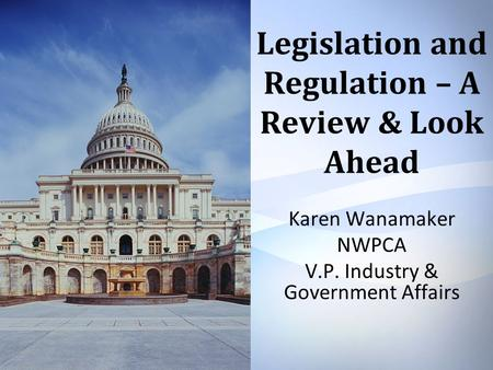 Legislation and Regulation – A Review & Look Ahead Karen Wanamaker NWPCA V.P. Industry & Government Affairs.