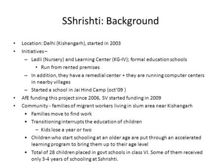 SShrishti: Background Location: Delhi (Kishangarh), started in 2003 Initiatives – – Ladli (Nursery) and Learning Center (KG-IV); formal education schools.