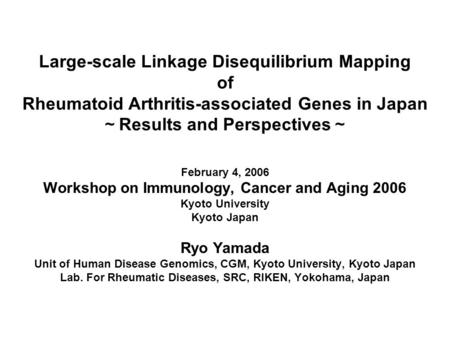 Large-scale Linkage Disequilibrium Mapping of Rheumatoid Arthritis-associated Genes in Japan ~ Results and Perspectives ~ February 4, 2006 Workshop on.