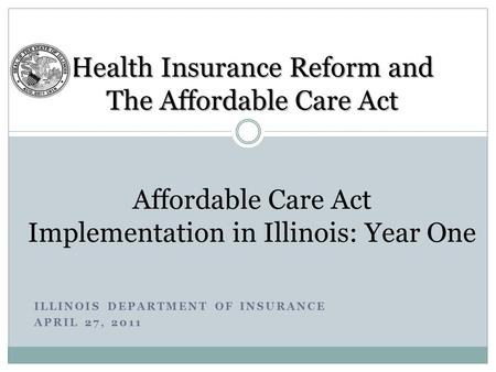 ILLINOIS DEPARTMENT OF INSURANCE APRIL 27, 2011 Health Insurance Reform and The Affordable Care Act Health Insurance Reform and The Affordable Care Act.