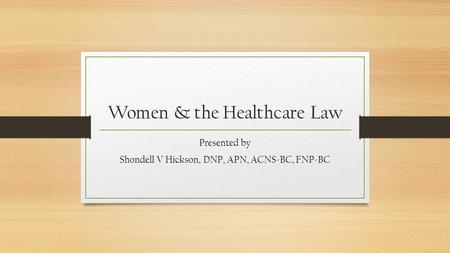 Women & the Healthcare Law Presented by Shondell V Hickson, DNP, APN, ACNS-BC, FNP-BC.