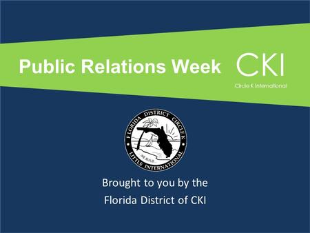 Public Relations Week Brought to you by the Florida District of CKI CKI Circle K International.